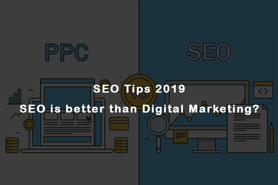 SEO Tips 2019 – SEO is better than Digital Marketing?